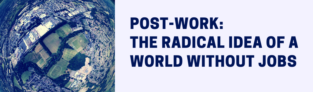 Post-Work: The Radical Idea Of A World Without Jobs