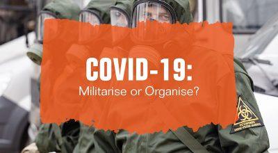 COVID-19: Militarise or Organise?